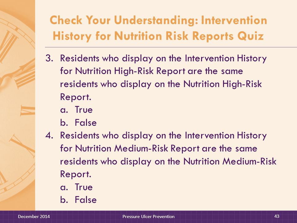 Check Your Understanding: Intervention History for Nutrition Risk Reports Quiz 3.Residents who display on the Intervention History for Nutrition High-Risk Report are the same residents who display on the Nutrition High-Risk Report.