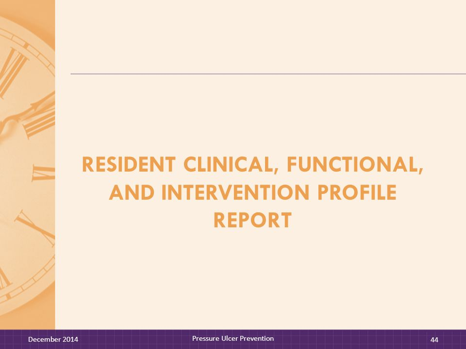 RESIDENT CLINICAL, FUNCTIONAL, AND INTERVENTION PROFILE REPORT December 2014 Pressure Ulcer Prevention 44