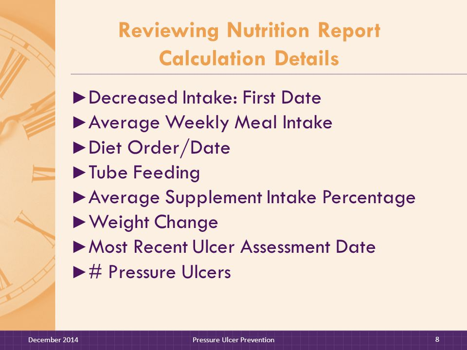 Reviewing Nutrition Report Calculation Details ► Decreased Intake: First Date ► Average Weekly Meal Intake ► Diet Order/Date ► Tube Feeding ► Average Supplement Intake Percentage ► Weight Change ► Most Recent Ulcer Assessment Date ► # Pressure Ulcers December 2014Pressure Ulcer Prevention 8
