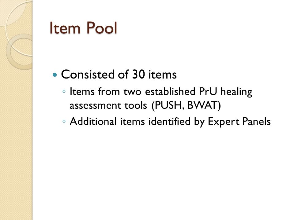 Item Pool Consisted of 30 items ◦ Items from two established PrU healing assessment tools (PUSH, BWAT) ◦ Additional items identified by Expert Panels