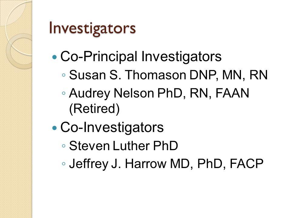 Investigators Co-Principal Investigators ◦ Susan S. Thomason DNP, MN, RN ◦ Audrey Nelson PhD, RN, FAAN (Retired) Co-Investigators ◦ Steven Luther PhD