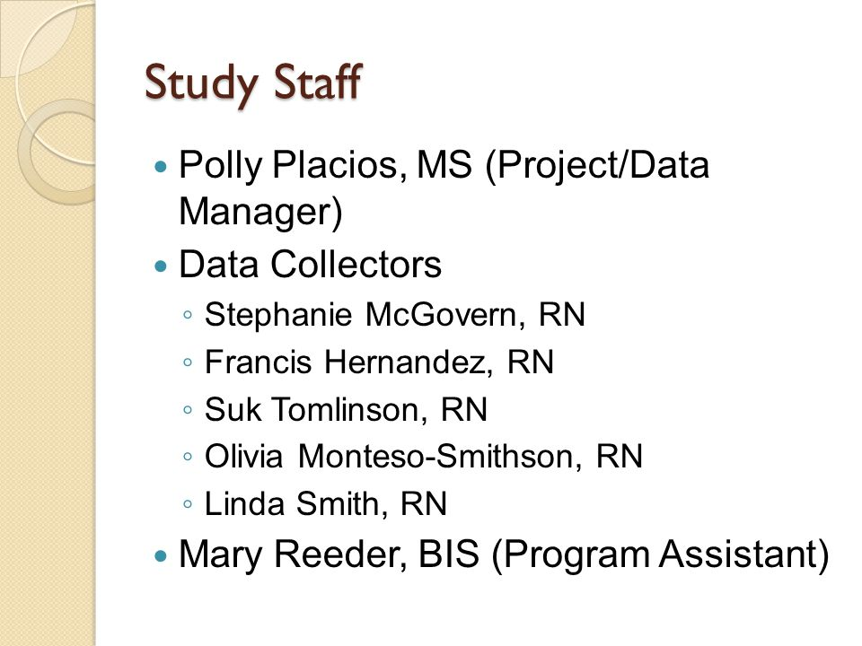 Study Staff Polly Placios, MS (Project/Data Manager) Data Collectors ◦ Stephanie McGovern, RN ◦ Francis Hernandez, RN ◦ Suk Tomlinson, RN ◦ Olivia Monteso-Smithson, RN ◦ Linda Smith, RN Mary Reeder, BIS (Program Assistant)