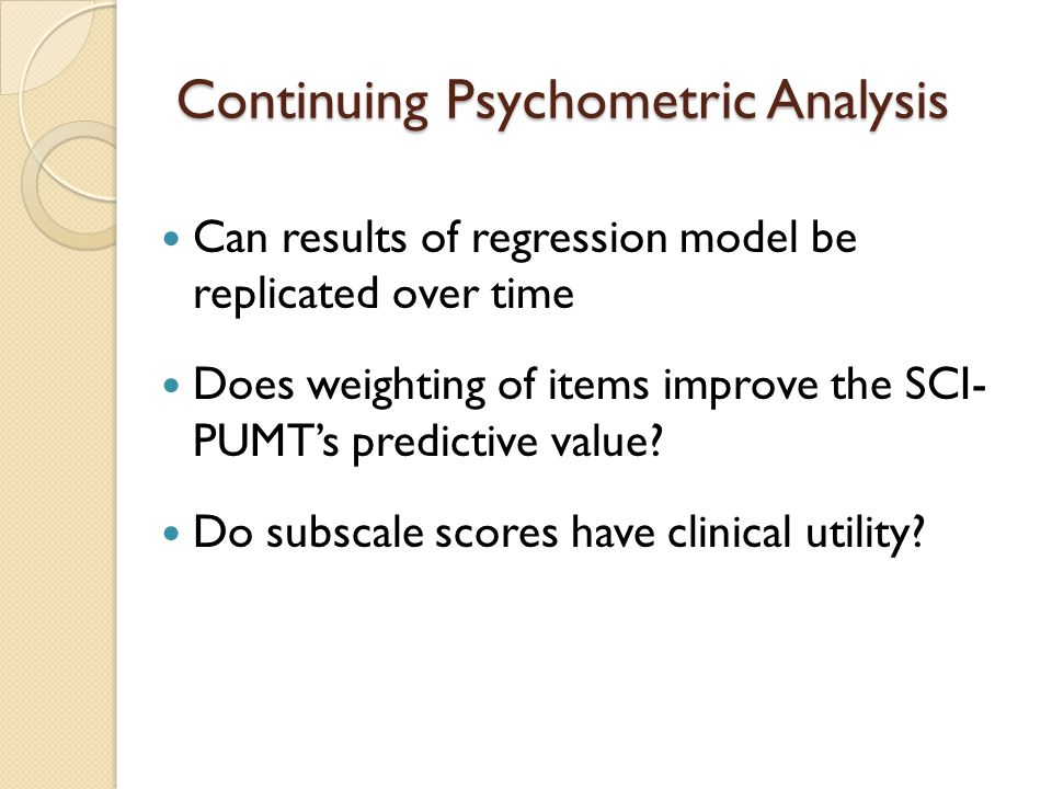 Continuing Psychometric Analysis Can results of regression model be replicated over time Does weighting of items improve the SCI- PUMT's predictive value.