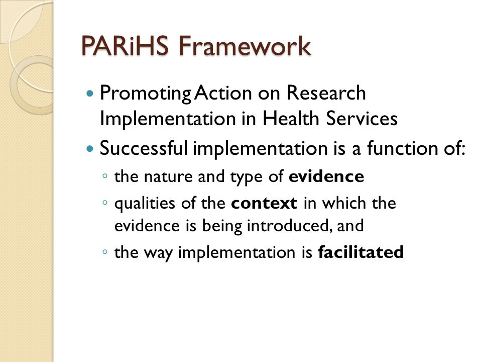 PARiHS Framework Promoting Action on Research Implementation in Health Services Successful implementation is a function of: ◦ the nature and type of evidence ◦ qualities of the context in which the evidence is being introduced, and ◦ the way implementation is facilitated