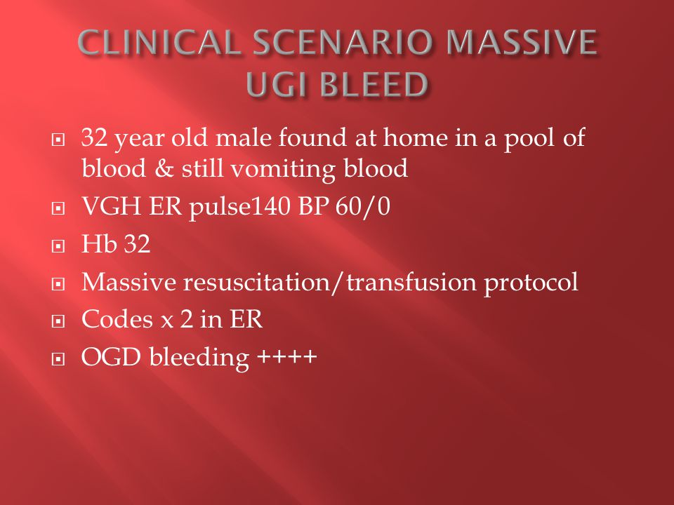  32 year old male found at home in a pool of blood & still vomiting blood  VGH ER pulse140 BP 60/0  Hb 32  Massive resuscitation/transfusion protocol  Codes x 2 in ER  OGD bleeding ++++