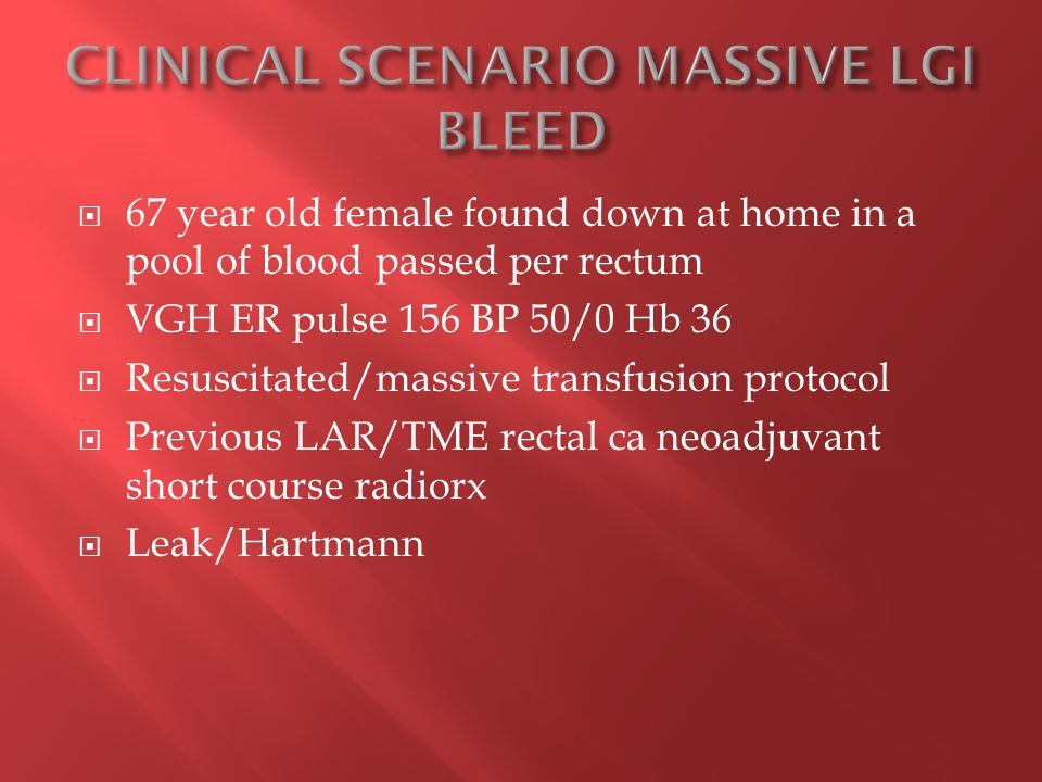  67 year old female found down at home in a pool of blood passed per rectum  VGH ER pulse 156 BP 50/0 Hb 36  Resuscitated/massive transfusion protocol  Previous LAR/TME rectal ca neoadjuvant short course radiorx  Leak/Hartmann