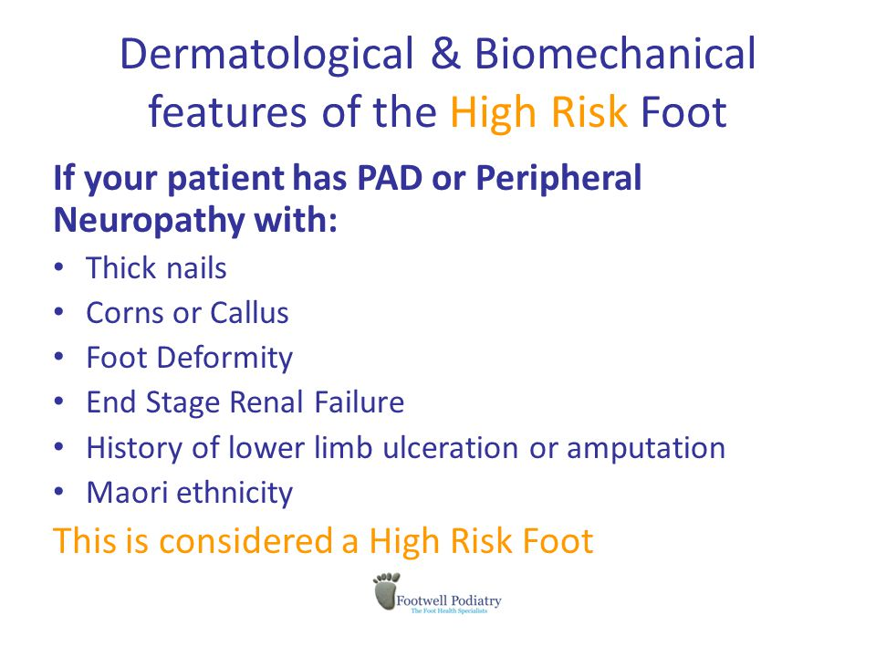 Dermatological & Biomechanical features of the High Risk Foot If your patient has PAD or Peripheral Neuropathy with: Thick nails Corns or Callus Foot Deformity End Stage Renal Failure History of lower limb ulceration or amputation Maori ethnicity This is considered a High Risk Foot
