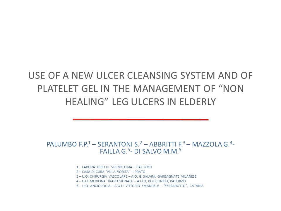 USE OF A NEW ULCER CLEANSING SYSTEM AND OF PLATELET GEL IN THE MANAGEMENT OF NON HEALING LEG ULCERS IN ELDERLY Age: 74 - 92 years Average age 81,6 yy AETIOLOGY Venous 5 Arterial 2 Mixed 3 Vasculitis 3 Diabetic 3 A new technological advanced device was tested on 27 lesions selected in 16 patients in a multicentric observational study.