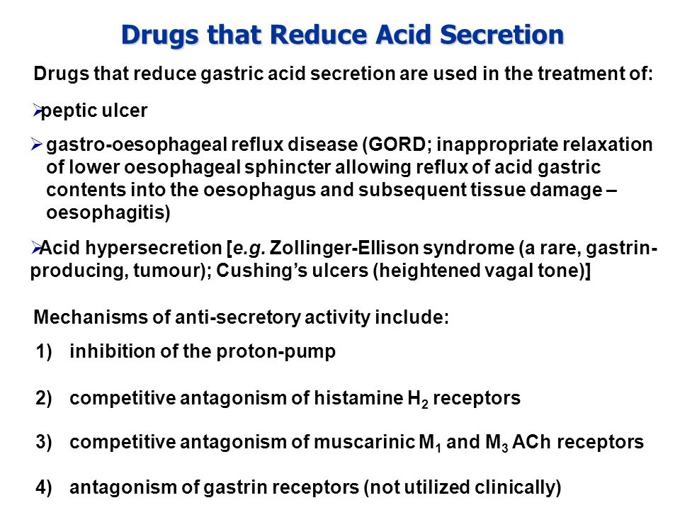 Drugs that Reduce Acid Secretion Drugs that reduce gastric acid secretion are used in the treatment of: 4)antagonism of gastrin receptors (not utilized clinically)  Acid hypersecretion [e.g.