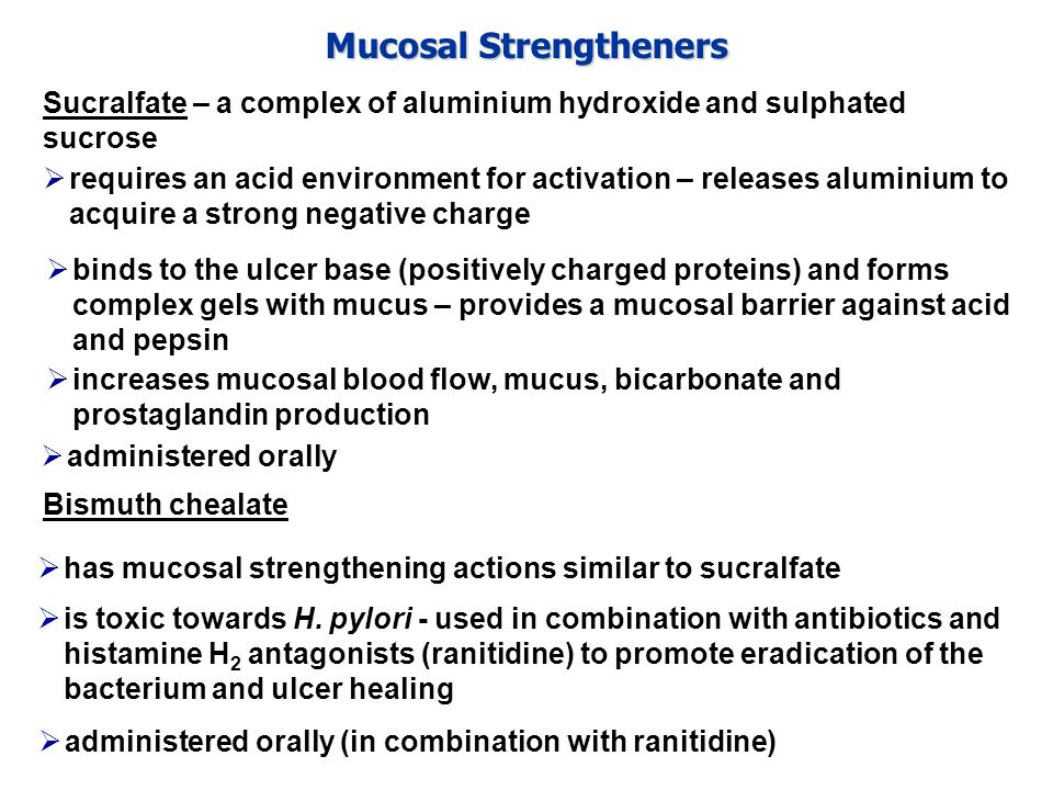 Mucosal Strengtheners Sucralfate – a complex of aluminium hydroxide and sulphated sucrose  requires an acid environment for activation – releases aluminium to acquire a strong negative charge Bismuth chealate  has mucosal strengthening actions similar to sucralfate  administered orally  increases mucosal blood flow, mucus, bicarbonate and prostaglandin production  binds to the ulcer base (positively charged proteins) and forms complex gels with mucus – provides a mucosal barrier against acid and pepsin  administered orally (in combination with ranitidine)  is toxic towards H.