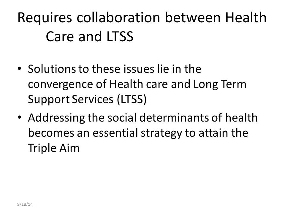 Requires collaboration between Health Care and LTSS Solutions to these issues lie in the convergence of Health care and Long Term Support Services (LT
