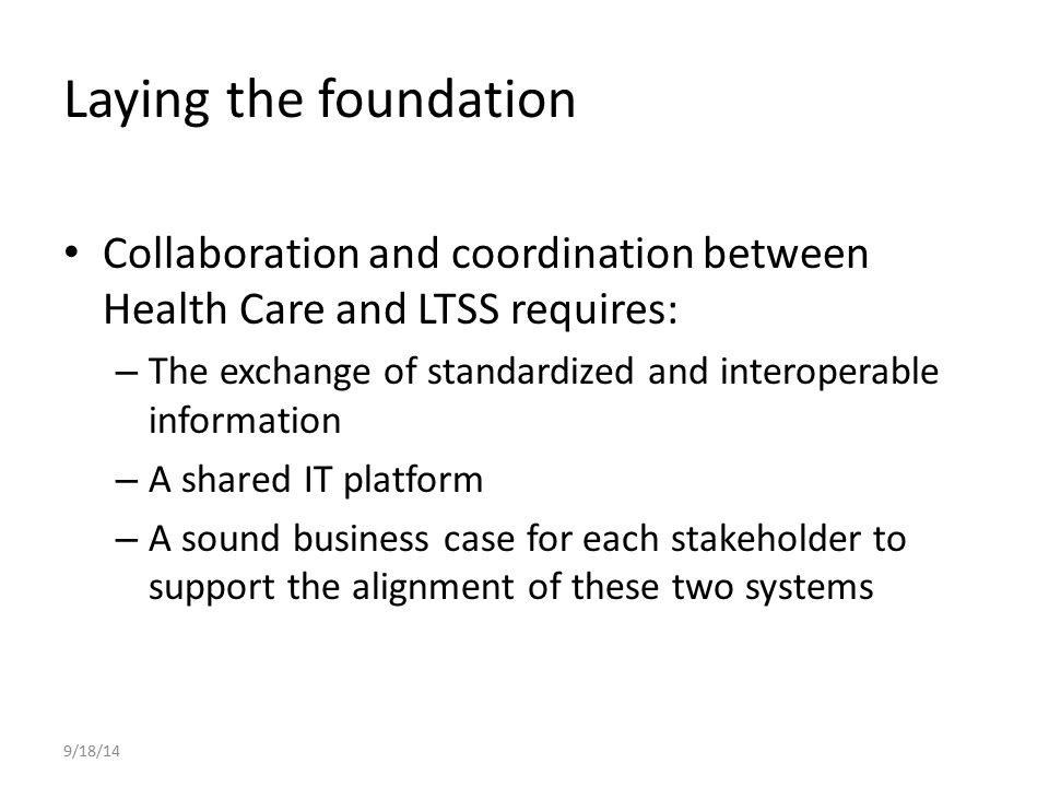 Laying the foundation Collaboration and coordination between Health Care and LTSS requires: – The exchange of standardized and interoperable informati