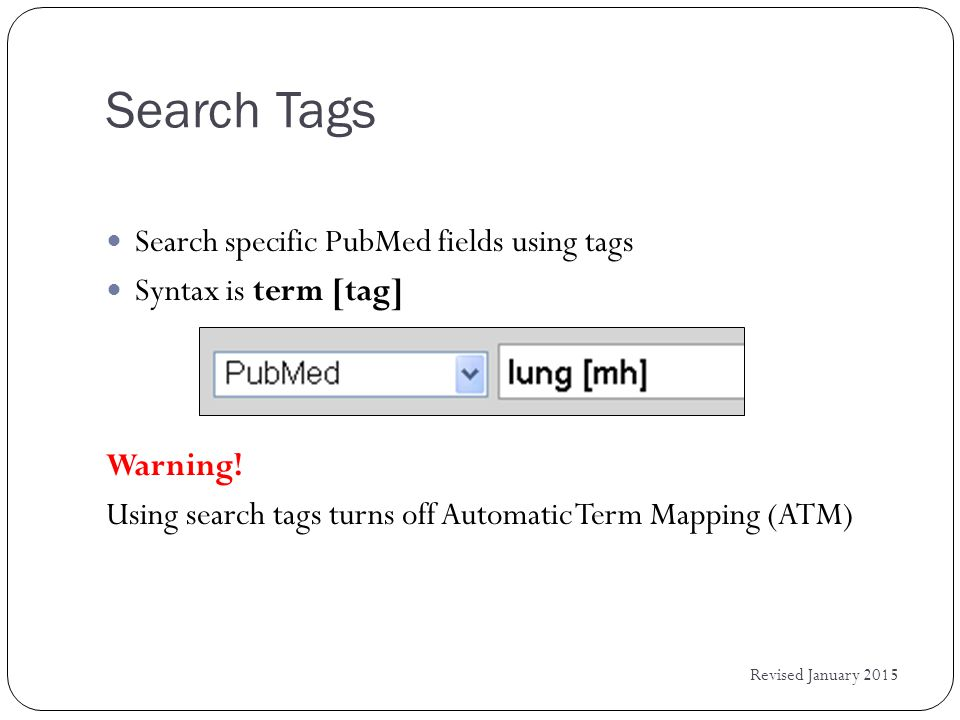 Search Tags Revised January 2015 Search specific PubMed fields using tags Syntax is term [tag] Warning.
