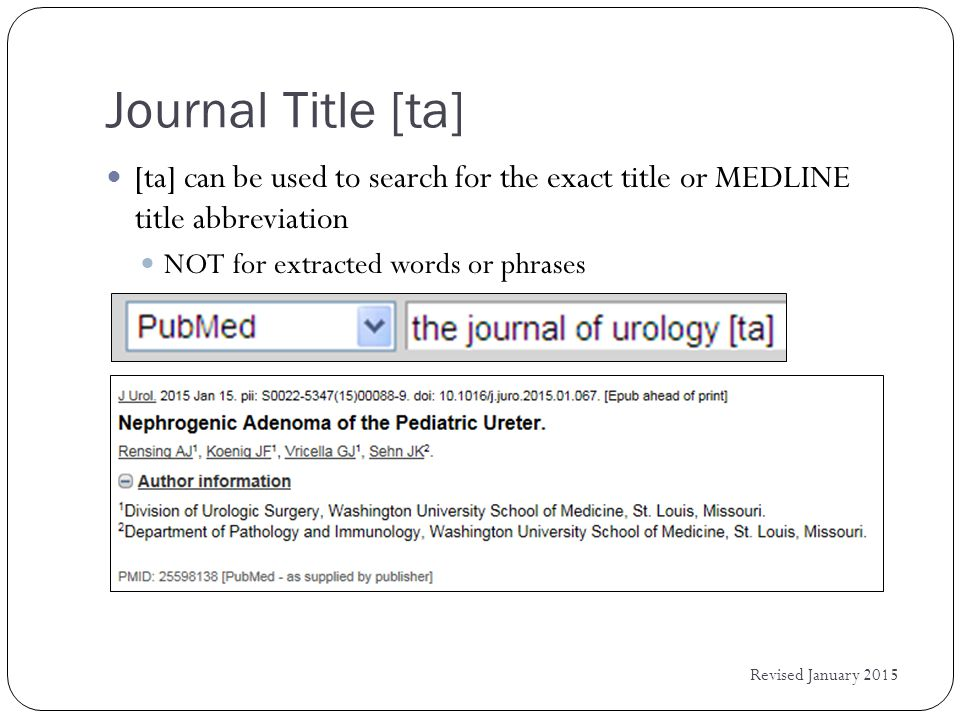 Journal Title [ta] Revised January 2015 [ta] can be used to search for the exact title or MEDLINE title abbreviation NOT for extracted words or phrases