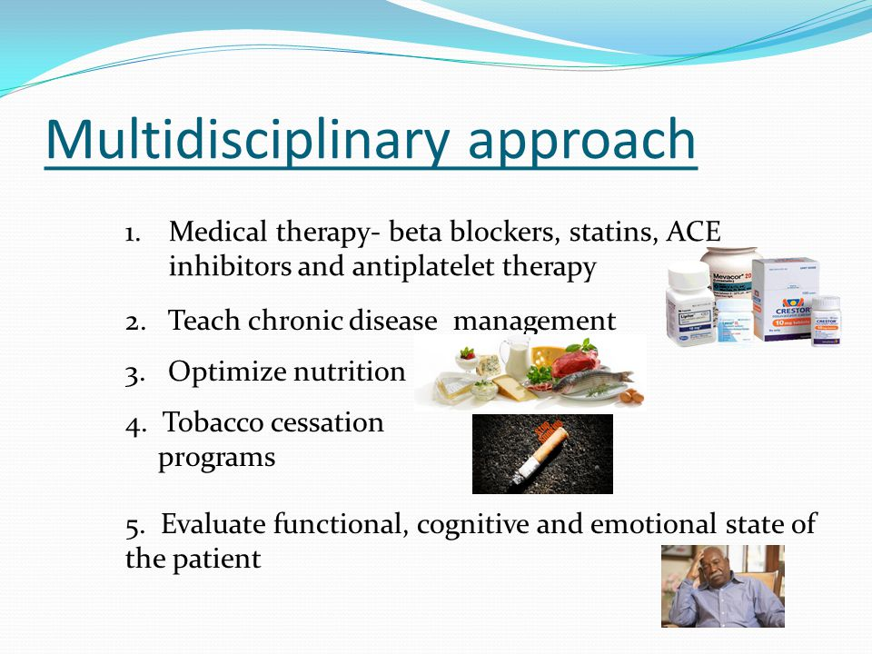 Multidisciplinary approach 1.Medical therapy- beta blockers, statins, ACE inhibitors and antiplatelet therapy 2. Teach chronic disease management 4. T