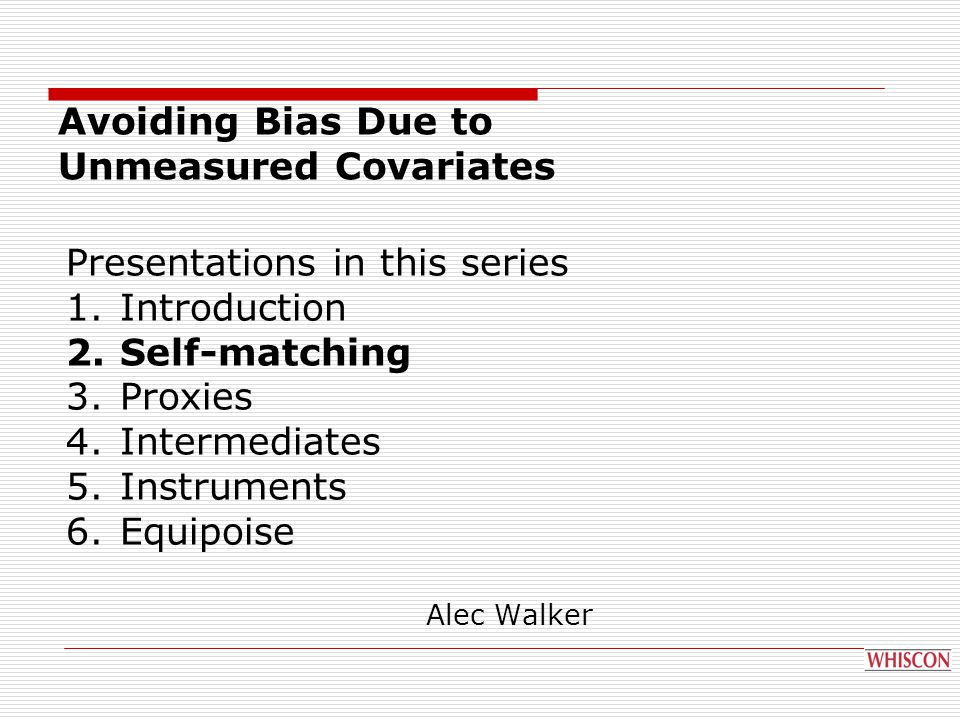 Presentations in this series 1.Introduction 2.Self-matching 3.Proxies 4.Intermediates 5.Instruments 6.Equipoise Avoiding Bias Due to Unmeasured Covariates Alec Walker