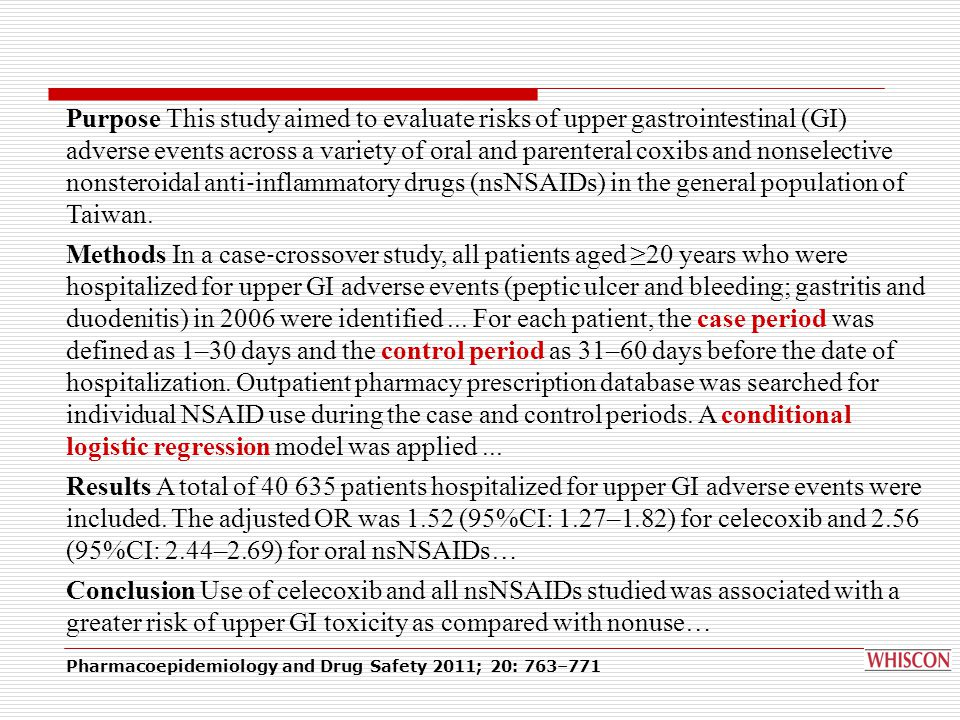 Pharmacoepidemiology and Drug Safety 2011; 20: 763–771 Risk of hospitalization for upper gastrointestinal adverse events associated with nonsteroidal anti ‐ inflammatory drugs: a nationwide case ‐ crossover study in Taiwan Chia ‐ Hsuin Chang1,2†, Hsi ‐ Chieh Chen1†, Jou ‐ Wei Lin3, Chuei ‐ Wen Kuo4, Wen ‐ Yi Shau5 and Mei ‐ Shu Lai1* 1Institute of Preventive Medicine, College of Public Health, National Taiwan University, Taipei, Taiwan 2Department of Internal Medicine, National Taiwan University Hospital, Taipei, Taiwan 3Cardiovascular Center, National Taiwan University Hospital Yun ‐ Lin Branch, Dou ‐ Liou City, Yun ‐ Lin, Taiwan 4National Health Insurance Mediation Committee, Department of Health, Executive Yuan, Taipei, Taiwan 5Division of Health Technology Assessment, Center for Drug Evaluation, Taipei, Taiwan ABSTRACT Purpose This study aimed to evaluate the risks of upper gastrointestinal (GI) adverse events across a variety of oral and parenteral coxibs and nonselective nonsteroidal anti ‐ inflammatory drugs (nsNSAIDs) in the general population of Taiwan.