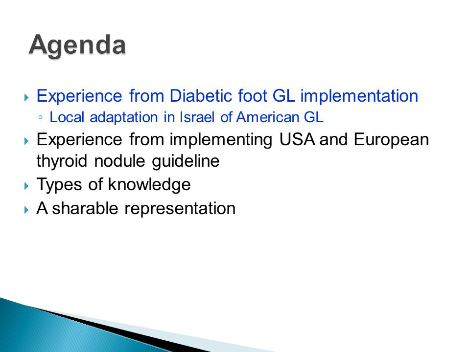 Implementing American Diabetic Foot GL in Israel  Defining concepts ◦ 2 of 10 concepts not defined in original GL ◦ 6 definitions restated according to available data  Adjusting to local setting ◦ GPs don't give parenteral antibiotics (4 changes)  Defining workflow ◦ Two courses of antibiotics may be given (4)  Matching with local practice ◦ e.g.