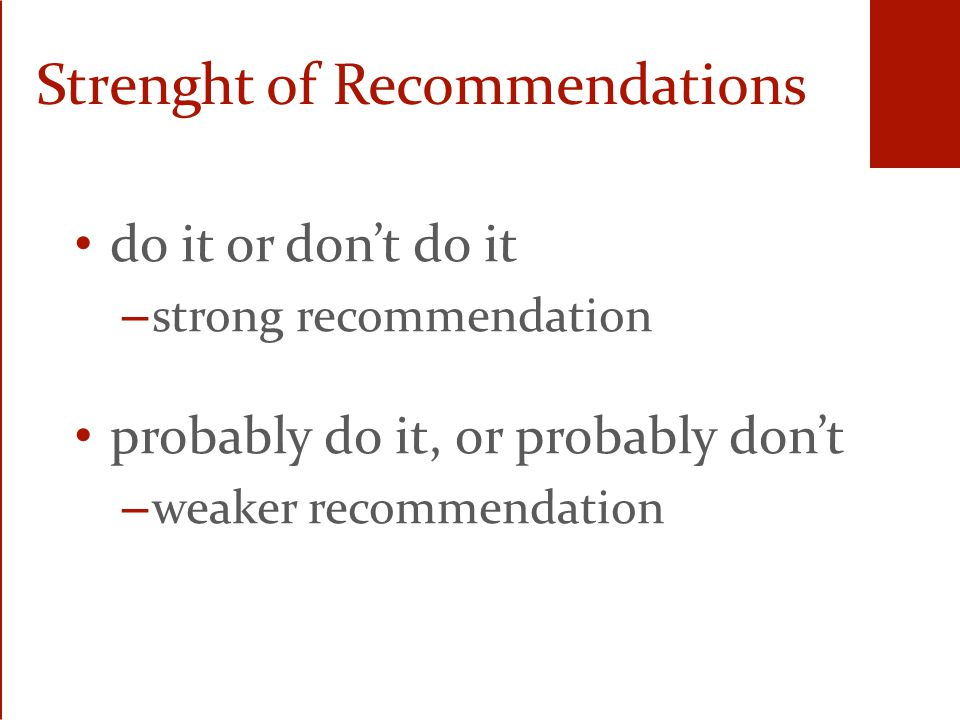 Strenght of Recommendations do it or don't do it – strong recommendation probably do it, or probably don't – weaker recommendation