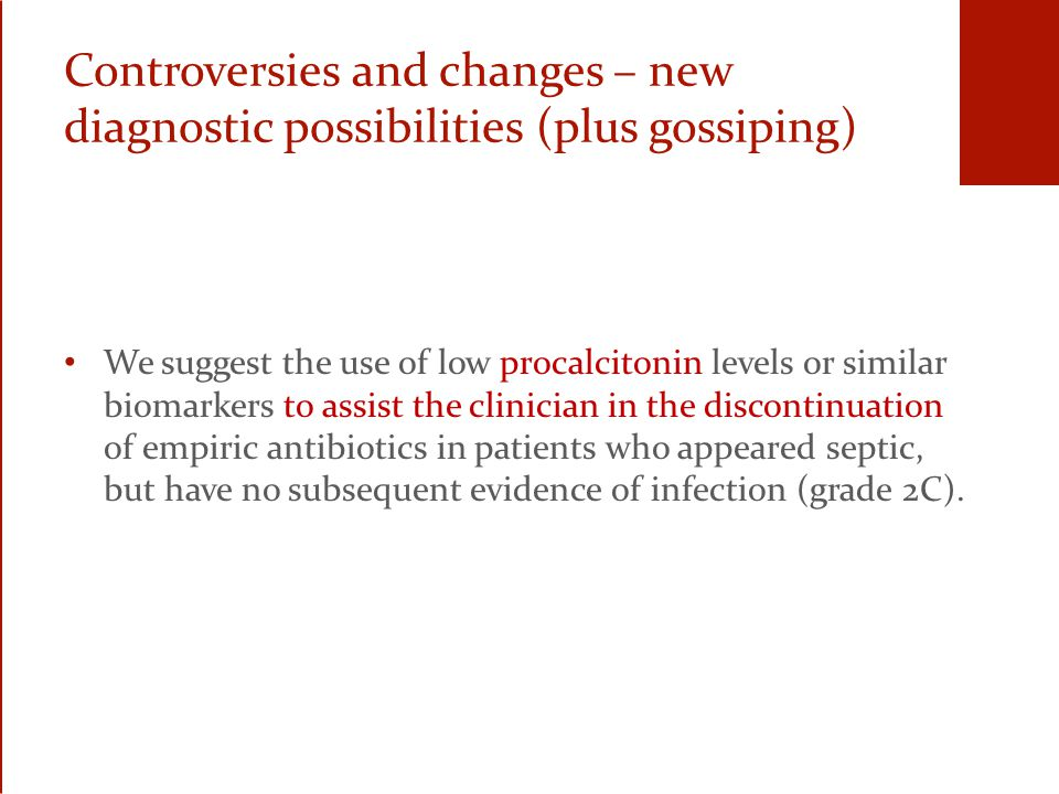 Controversies and changes – new diagnostic possibilities (plus gossiping) We suggest the use of low procalcitonin levels or similar biomarkers to assist the clinician in the discontinuation of empiric antibiotics in patients who appeared septic, but have no subsequent evidence of infection (grade 2C).