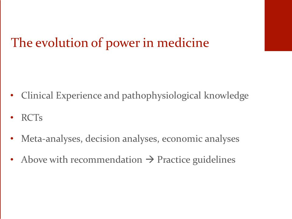 The evolution of power in medicine Clinical Experience and pathophysiological knowledge RCTs Meta-analyses, decision analyses, economic analyses Above with recommendation  Practice guidelines