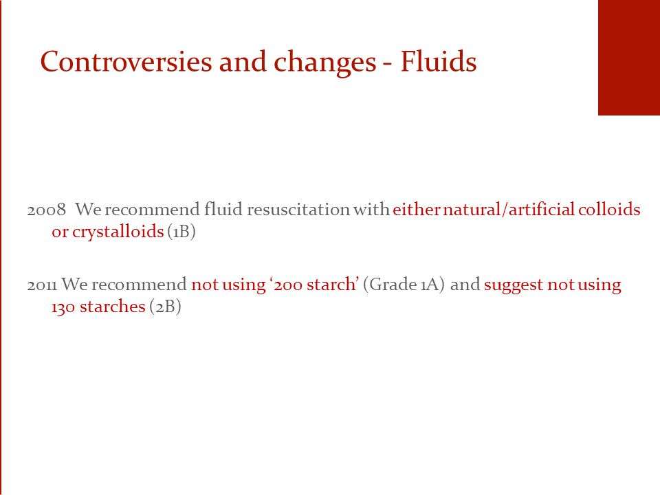 Controversies and changes - Fluids 2008 We recommend fluid resuscitation with either natural/artificial colloids or crystalloids (1B) 2011 We recommend not using '200 starch' (Grade 1A) and suggest not using 130 starches (2B)