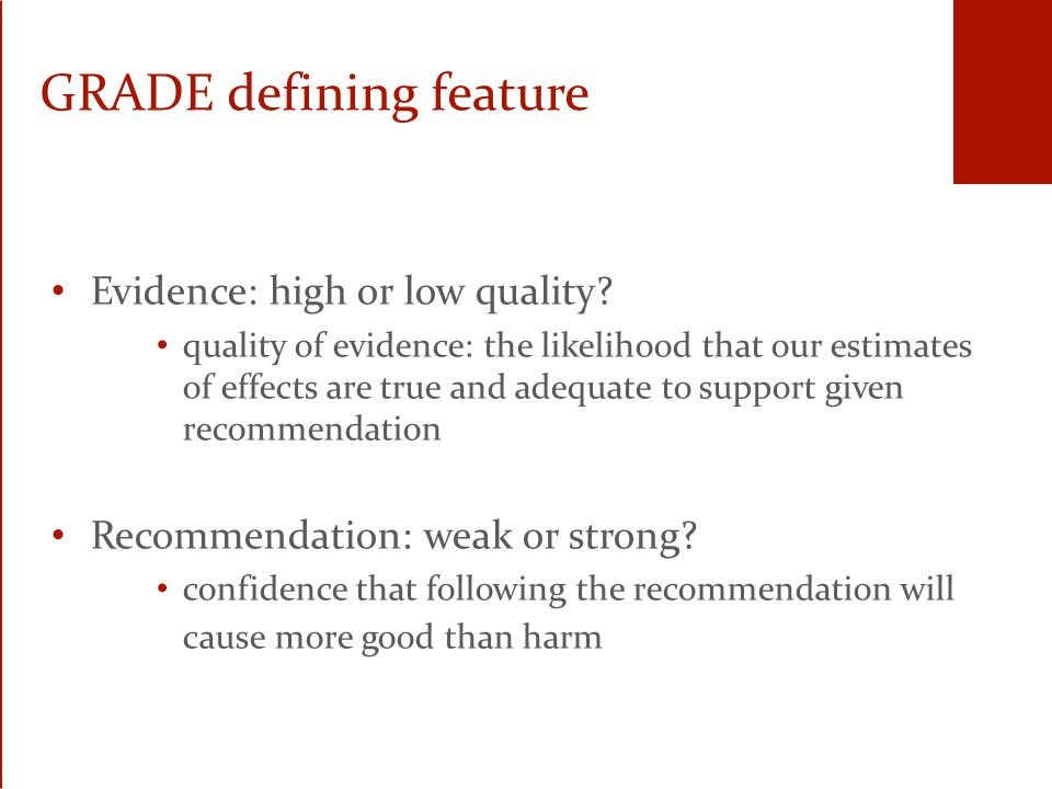GRADE pragmatic approach If question appropriate, look for meta-analysis (MA) If no published MA, identify main studies If possible, do your own MA If no MA, describe main studies and their results Be explicit about the way you identified and summarized the evidence Make sure there is explicit link between recommendation and evidence