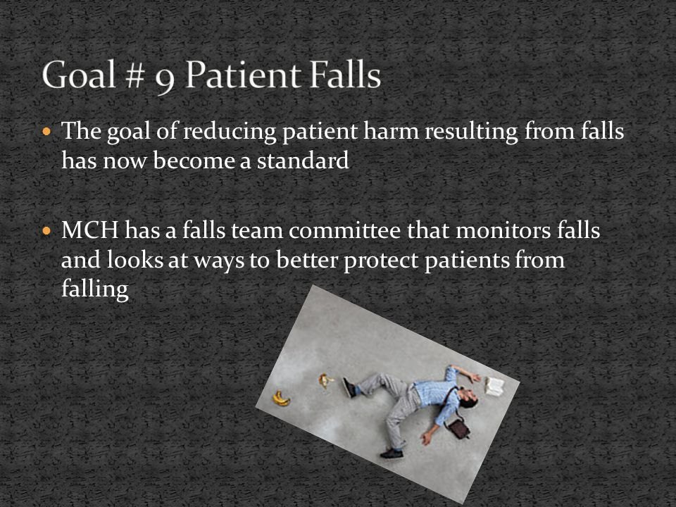 The goal of reducing patient harm resulting from falls has now become a standard MCH has a falls team committee that monitors falls and looks at ways to better protect patients from falling