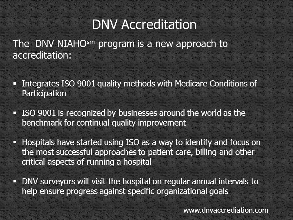 DNV Accreditation The DNV NIAHO sm program is a new approach to accreditation:  Integrates ISO 9001 quality methods with Medicare Conditions of Participation  ISO 9001 is recognized by businesses around the world as the benchmark for continual quality improvement  Hospitals have started using ISO as a way to identify and focus on the most successful approaches to patient care, billing and other critical aspects of running a hospital  DNV surveyors will visit the hospital on regular annual intervals to help ensure progress against specific organizational goals www.dnvaccrediation.com