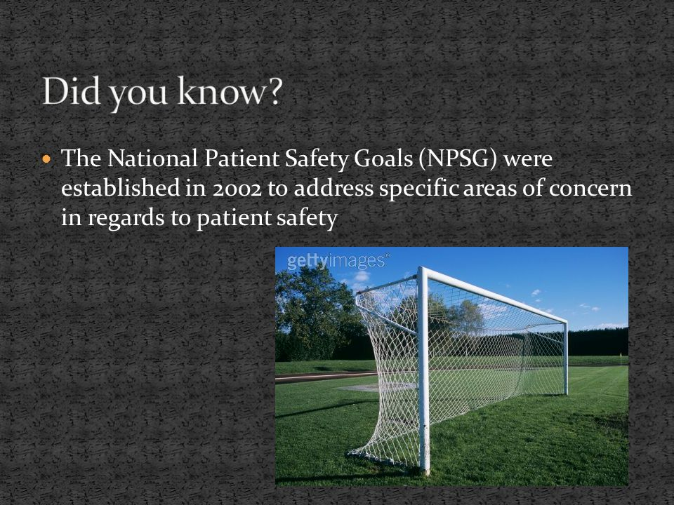 The National Patient Safety Goals (NPSG) were established in 2002 to address specific areas of concern in regards to patient safety