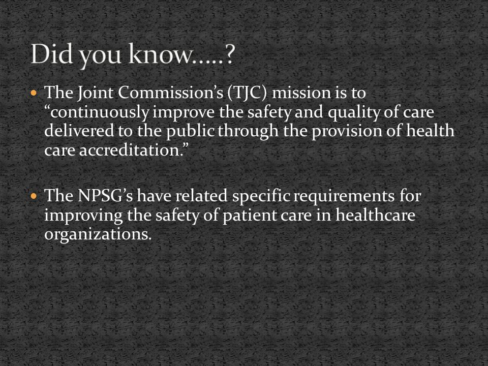 The Joint Commission's (TJC) mission is to continuously improve the safety and quality of care delivered to the public through the provision of health care accreditation. The NPSG's have related specific requirements for improving the safety of patient care in healthcare organizations.