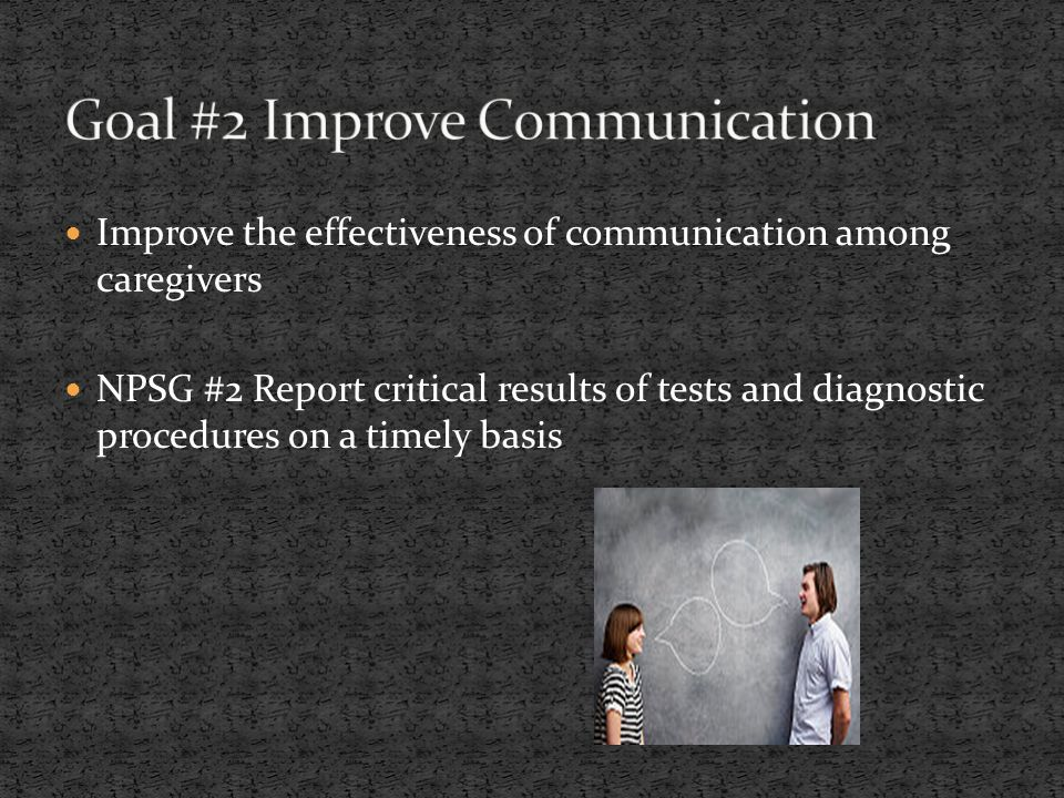 Improve the effectiveness of communication among caregivers NPSG #2 Report critical results of tests and diagnostic procedures on a timely basis