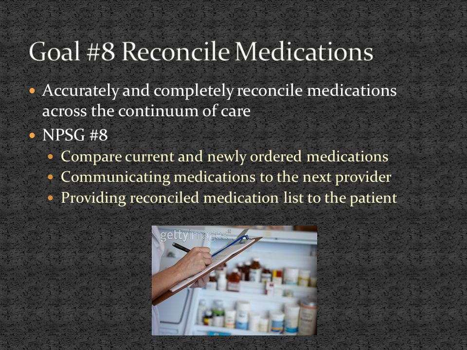 Accurately and completely reconcile medications across the continuum of care NPSG #8 Compare current and newly ordered medications Communicating medications to the next provider Providing reconciled medication list to the patient