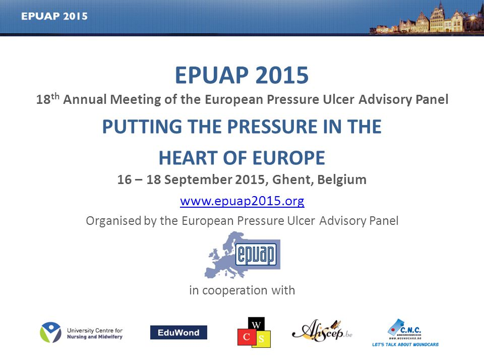 EPUAP 2015 18 th Annual Meeting of the European Pressure Ulcer Advisory Panel PUTTING THE PRESSURE IN THE HEART OF EUROPE 16 – 18 September 2015, Ghen