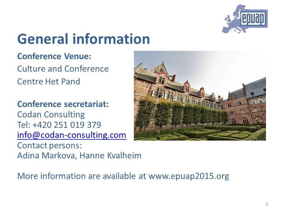 General information Conference Venue: Culture and Conference Centre Het Pand Conference secretariat: Codan Consulting Tel: +420 251 019 379 info@codan-consulting.com Contact persons: Adina Markova, Hanne Kvalheim More information are available at www.epuap2015.org 6