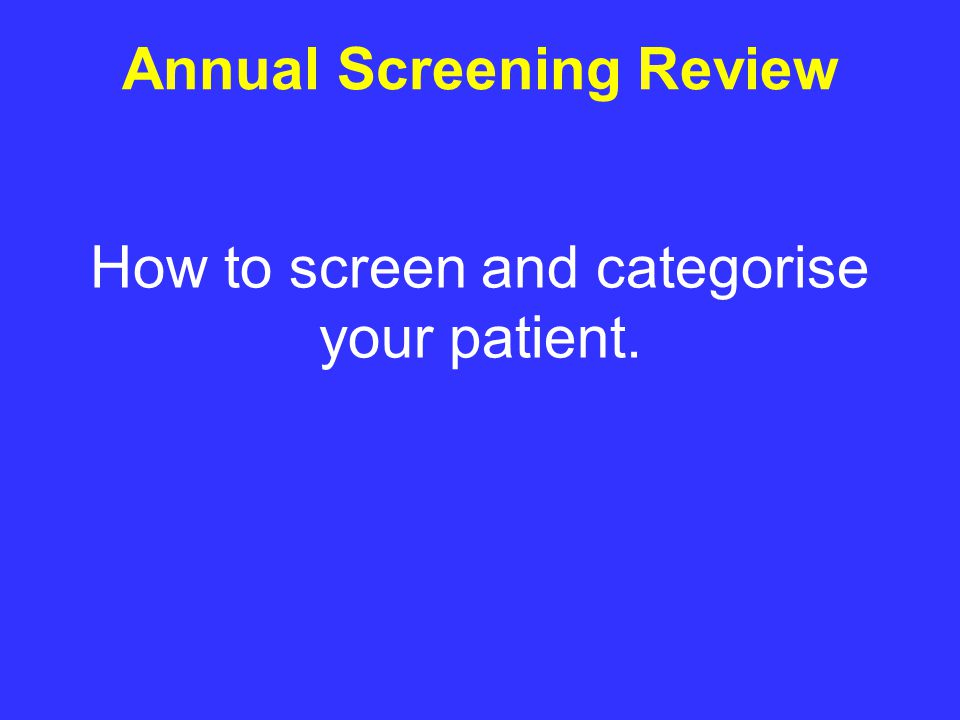 How to screen and categorise your patient. Annual Screening Review