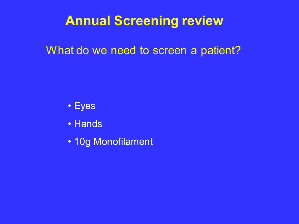 What do we need to screen a patient? Eyes Hands 10g Monofilament Annual Screening review
