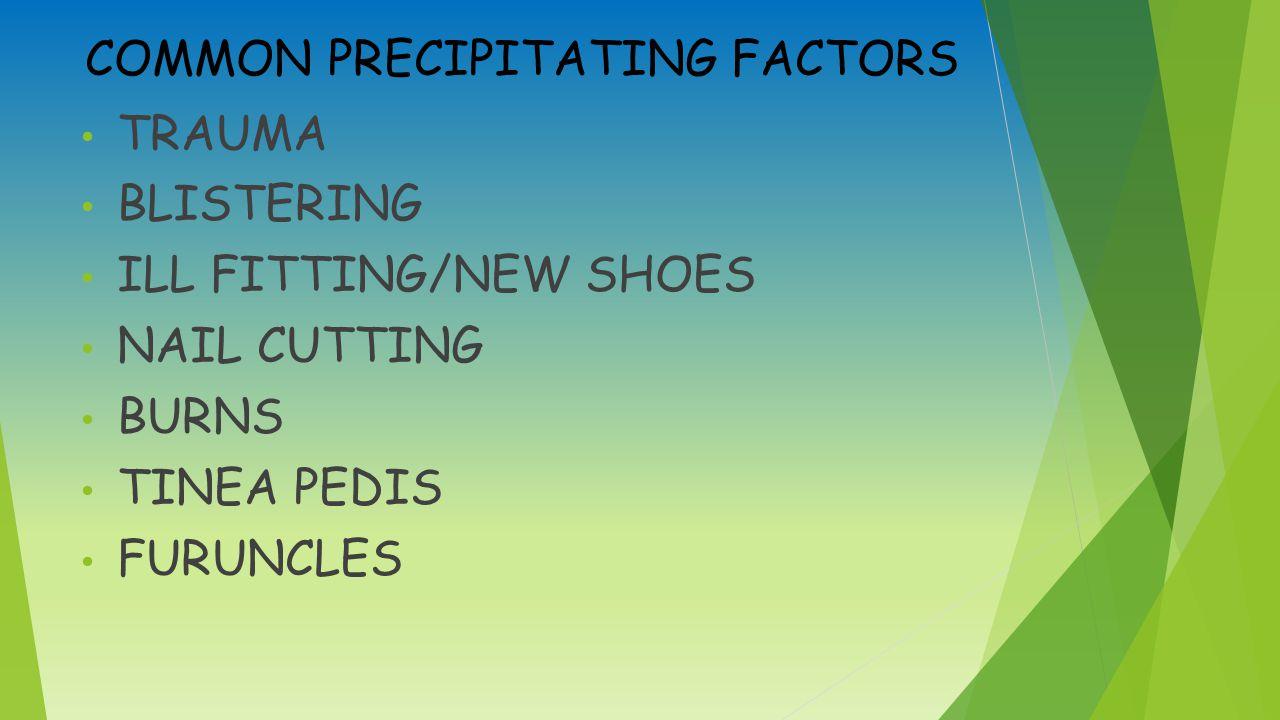 COMMON PRECIPITATING FACTORS TRAUMA BLISTERING ILL FITTING/NEW SHOES NAIL CUTTING BURNS TINEA PEDIS FURUNCLES
