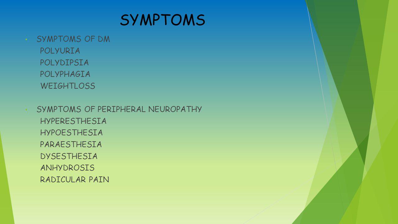 SYMPTOMS SYMPTOMS OF DM POLYURIA POLYDIPSIA POLYPHAGIA WEIGHTLOSS SYMPTOMS OF PERIPHERAL NEUROPATHY HYPERESTHESIA HYPOESTHESIA PARAESTHESIA DYSESTHESIA ANHYDROSIS RADICULAR PAIN