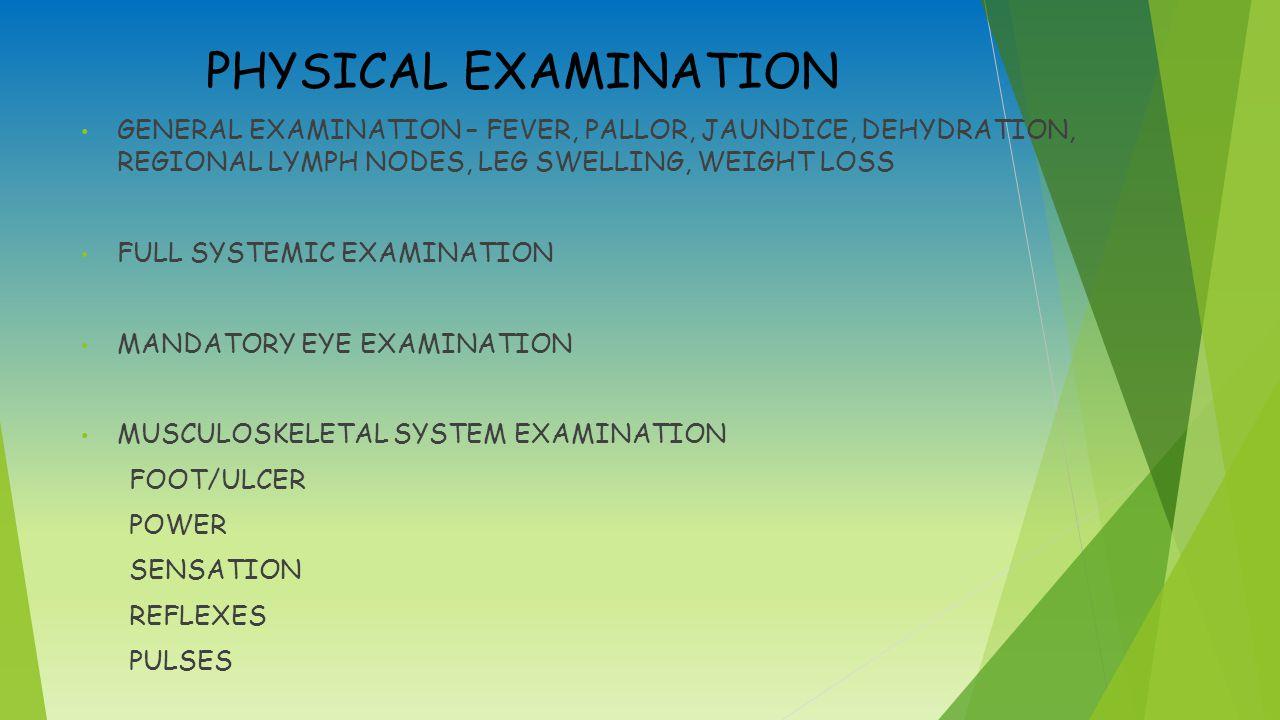 PHYSICAL EXAMINATION GENERAL EXAMINATION – FEVER, PALLOR, JAUNDICE, DEHYDRATION, REGIONAL LYMPH NODES, LEG SWELLING, WEIGHT LOSS FULL SYSTEMIC EXAMINATION MANDATORY EYE EXAMINATION MUSCULOSKELETAL SYSTEM EXAMINATION FOOT/ULCER POWER SENSATION REFLEXES PULSES