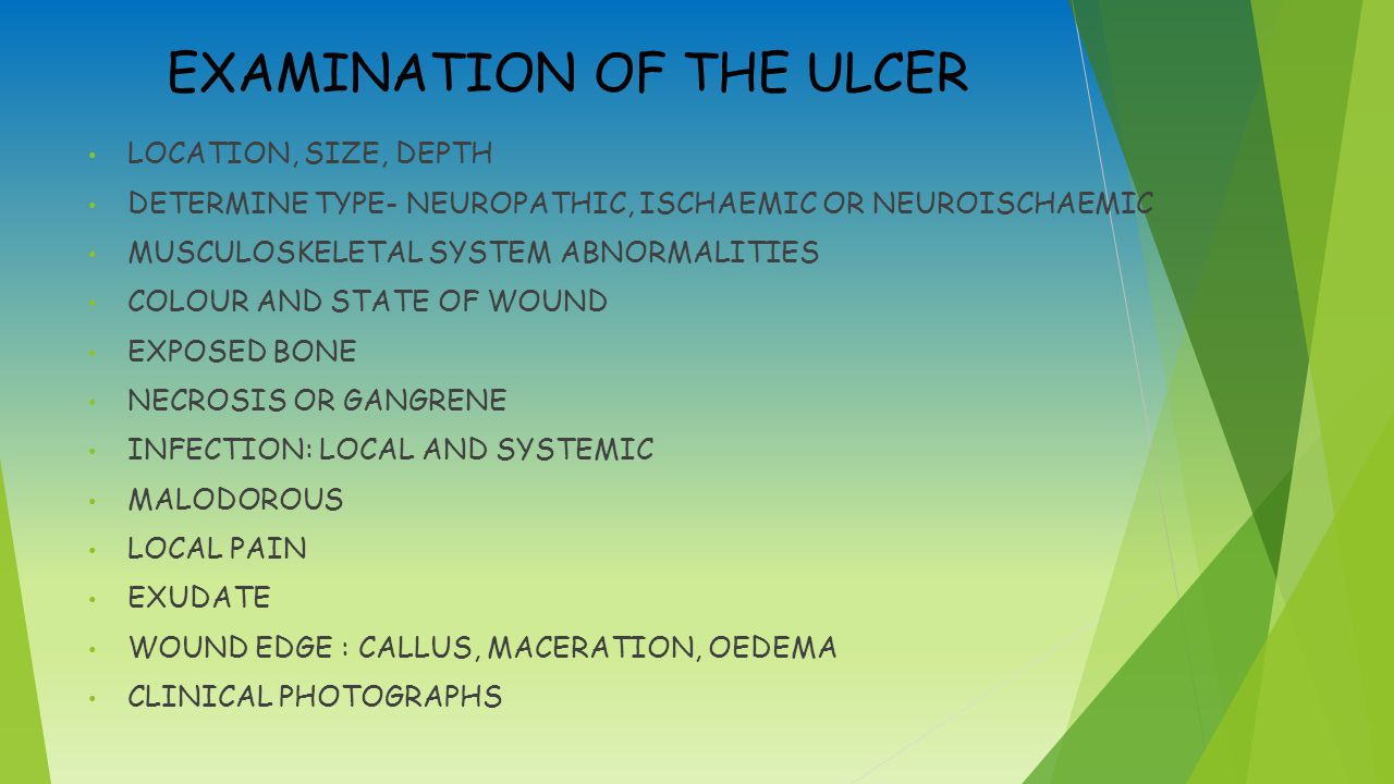 EXAMINATION OF THE ULCER LOCATION, SIZE, DEPTH DETERMINE TYPE- NEUROPATHIC, ISCHAEMIC OR NEUROISCHAEMIC MUSCULOSKELETAL SYSTEM ABNORMALITIES COLOUR AND STATE OF WOUND EXPOSED BONE NECROSIS OR GANGRENE INFECTION: LOCAL AND SYSTEMIC MALODOROUS LOCAL PAIN EXUDATE WOUND EDGE : CALLUS, MACERATION, OEDEMA CLINICAL PHOTOGRAPHS