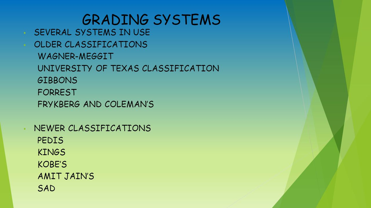 GRADING SYSTEMS SEVERAL SYSTEMS IN USE OLDER CLASSIFICATIONS WAGNER-MEGGIT UNIVERSITY OF TEXAS CLASSIFICATION GIBBONS FORREST FRYKBERG AND COLEMAN'S NEWER CLASSIFICATIONS PEDIS KINGS KOBE'S AMIT JAIN'S SAD