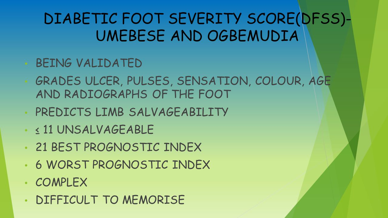 DIABETIC FOOT SEVERITY SCORE(DFSS)- UMEBESE AND OGBEMUDIA BEING VALIDATED GRADES ULCER, PULSES, SENSATION, COLOUR, AGE AND RADIOGRAPHS OF THE FOOT PREDICTS LIMB SALVAGEABILITY ≤ 11 UNSALVAGEABLE 21 BEST PROGNOSTIC INDEX 6 WORST PROGNOSTIC INDEX COMPLEX DIFFICULT TO MEMORISE