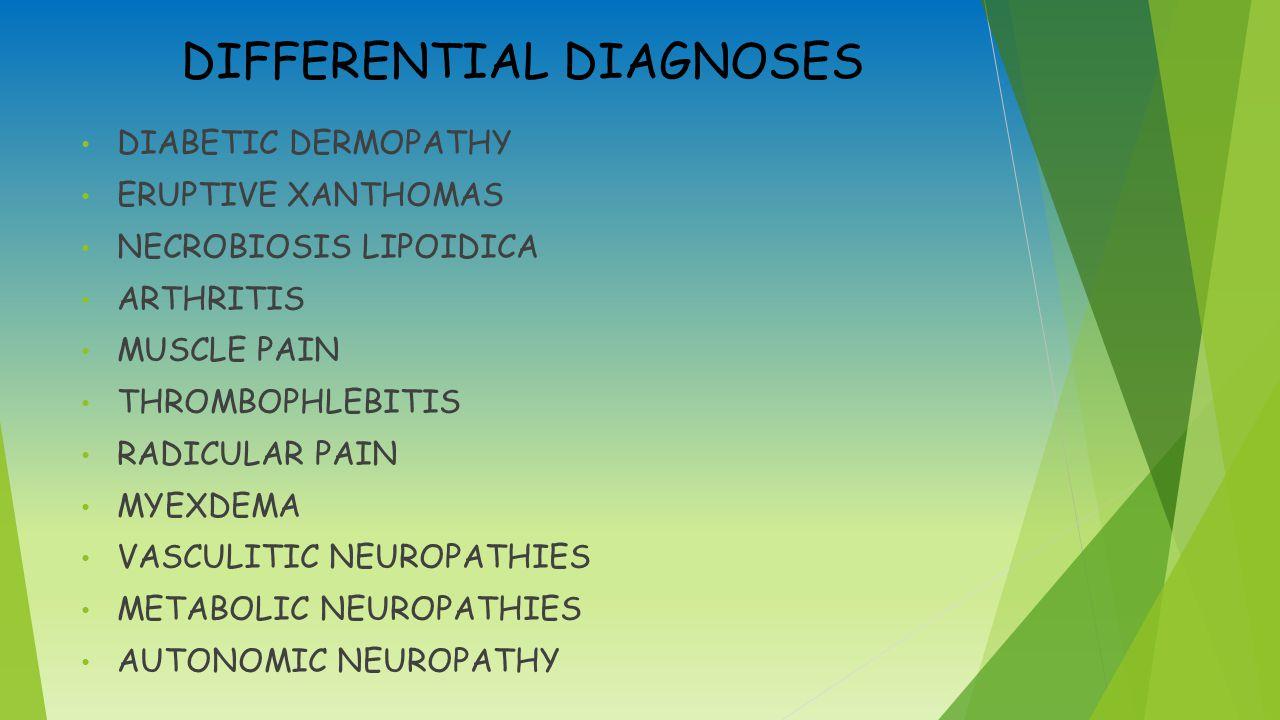 DIFFERENTIAL DIAGNOSES DIABETIC DERMOPATHY ERUPTIVE XANTHOMAS NECROBIOSIS LIPOIDICA ARTHRITIS MUSCLE PAIN THROMBOPHLEBITIS RADICULAR PAIN MYEXDEMA VASCULITIC NEUROPATHIES METABOLIC NEUROPATHIES AUTONOMIC NEUROPATHY