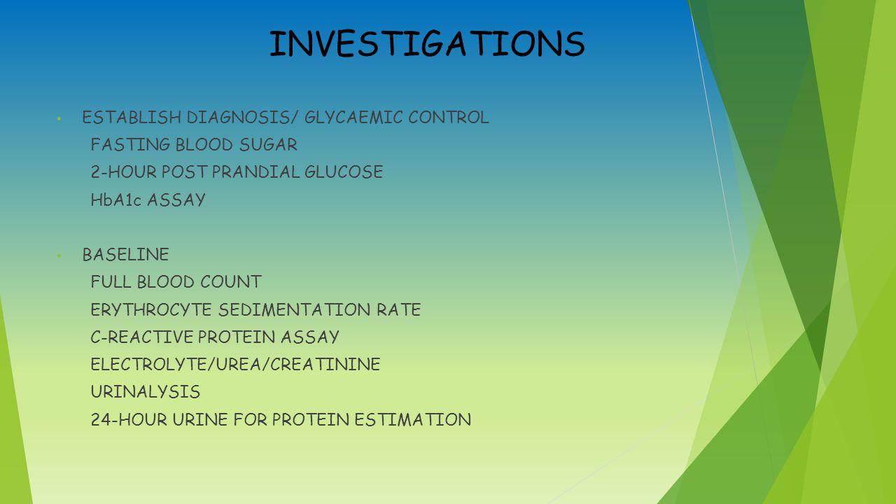 INVESTIGATIONS ESTABLISH DIAGNOSIS/ GLYCAEMIC CONTROL FASTING BLOOD SUGAR 2-HOUR POST PRANDIAL GLUCOSE HbA1c ASSAY BASELINE FULL BLOOD COUNT ERYTHROCYTE SEDIMENTATION RATE C-REACTIVE PROTEIN ASSAY ELECTROLYTE/UREA/CREATININE URINALYSIS 24-HOUR URINE FOR PROTEIN ESTIMATION