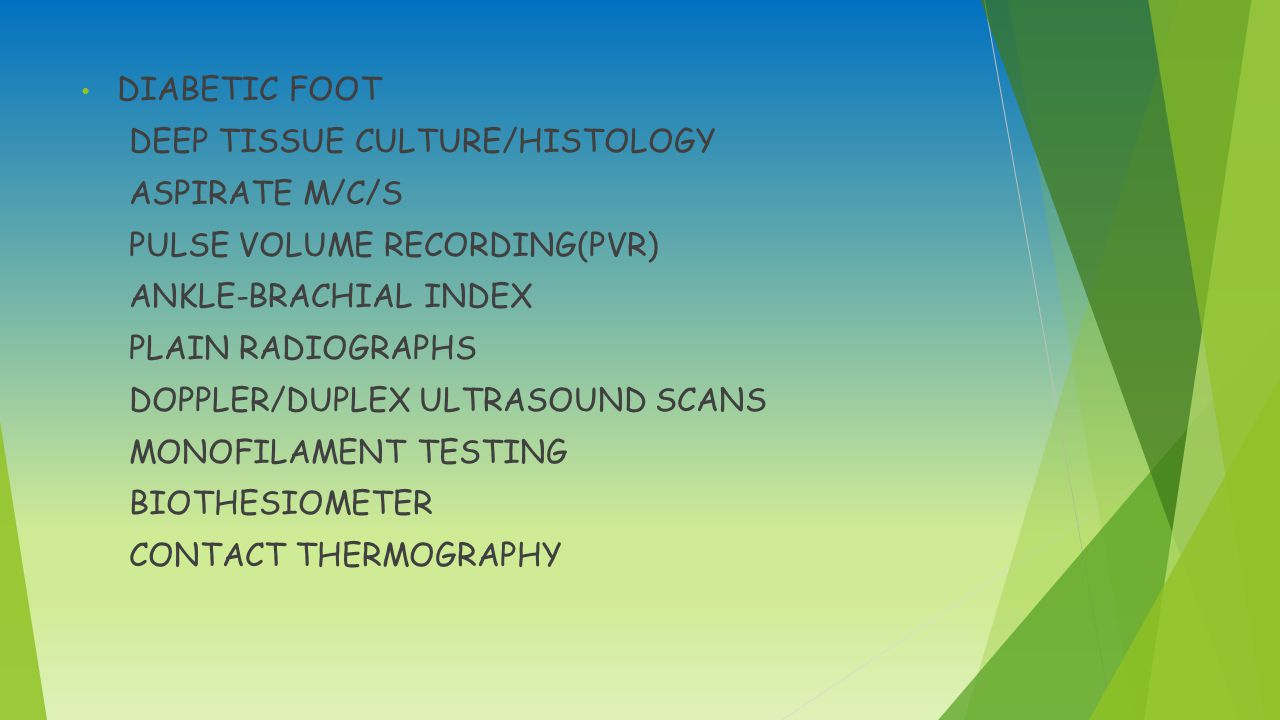 DIABETIC FOOT DEEP TISSUE CULTURE/HISTOLOGY ASPIRATE M/C/S PULSE VOLUME RECORDING(PVR) ANKLE-BRACHIAL INDEX PLAIN RADIOGRAPHS DOPPLER/DUPLEX ULTRASOUND SCANS MONOFILAMENT TESTING BIOTHESIOMETER CONTACT THERMOGRAPHY