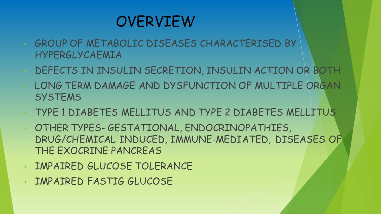 OVERVIEW GROUP OF METABOLIC DISEASES CHARACTERISED BY HYPERGLYCAEMIA DEFECTS IN INSULIN SECRETION, INSULIN ACTION OR BOTH LONG TERM DAMAGE AND DYSFUNCTION OF MULTIPLE ORGAN SYSTEMS TYPE 1 DIABETES MELLITUS AND TYPE 2 DIABETES MELLITUS OTHER TYPES- GESTATIONAL, ENDOCRINOPATHIES, DRUG/CHEMICAL INDUCED, IMMUNE-MEDIATED, DISEASES OF THE EXOCRINE PANCREAS IMPAIRED GLUCOSE TOLERANCE IMPAIRED FASTIG GLUCOSE