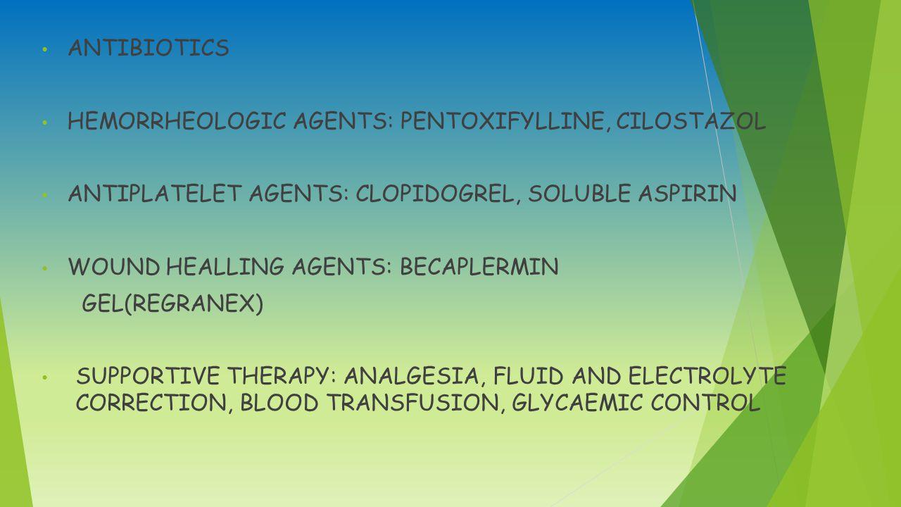 ANTIBIOTICS HEMORRHEOLOGIC AGENTS: PENTOXIFYLLINE, CILOSTAZOL ANTIPLATELET AGENTS: CLOPIDOGREL, SOLUBLE ASPIRIN WOUND HEALLING AGENTS: BECAPLERMIN GEL(REGRANEX) SUPPORTIVE THERAPY: ANALGESIA, FLUID AND ELECTROLYTE CORRECTION, BLOOD TRANSFUSION, GLYCAEMIC CONTROL