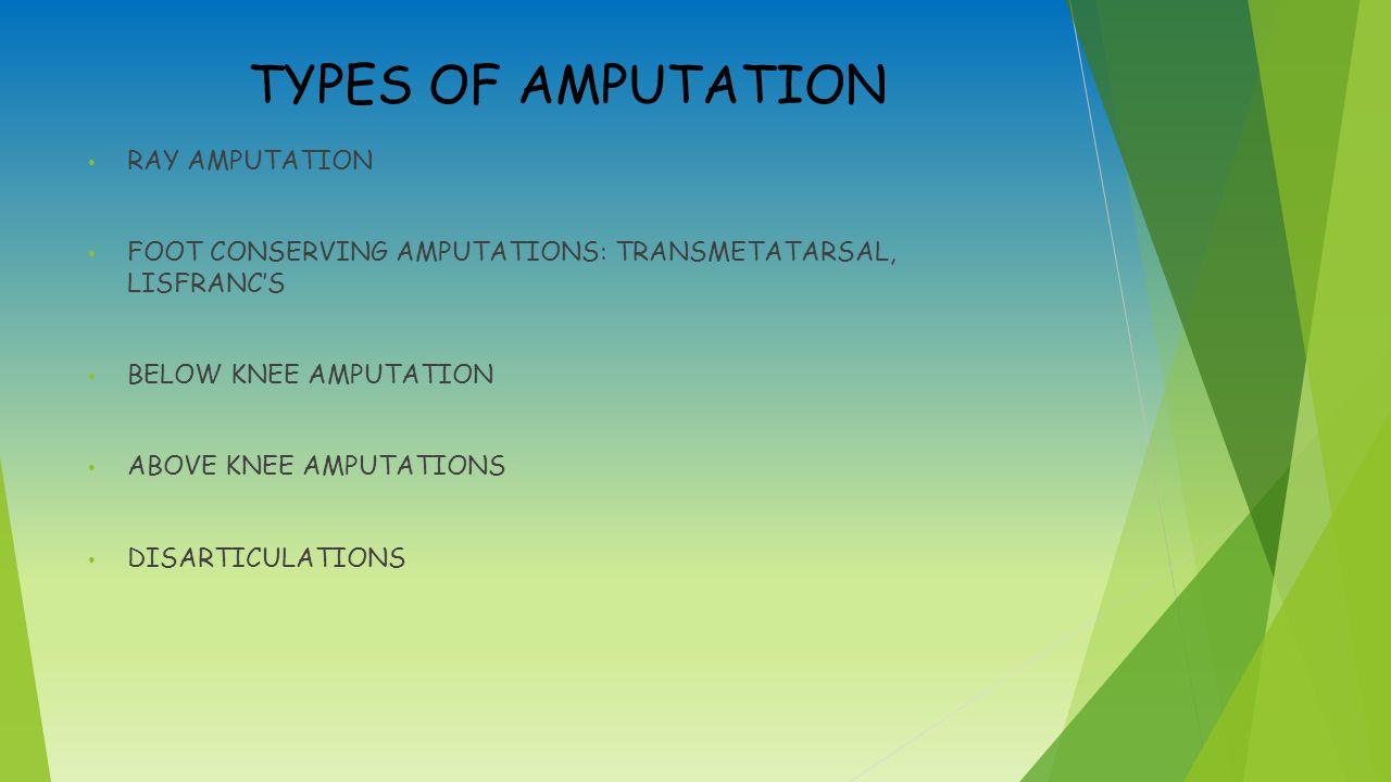 TYPES OF AMPUTATION RAY AMPUTATION FOOT CONSERVING AMPUTATIONS: TRANSMETATARSAL, LISFRANC'S BELOW KNEE AMPUTATION ABOVE KNEE AMPUTATIONS DISARTICULATIONS