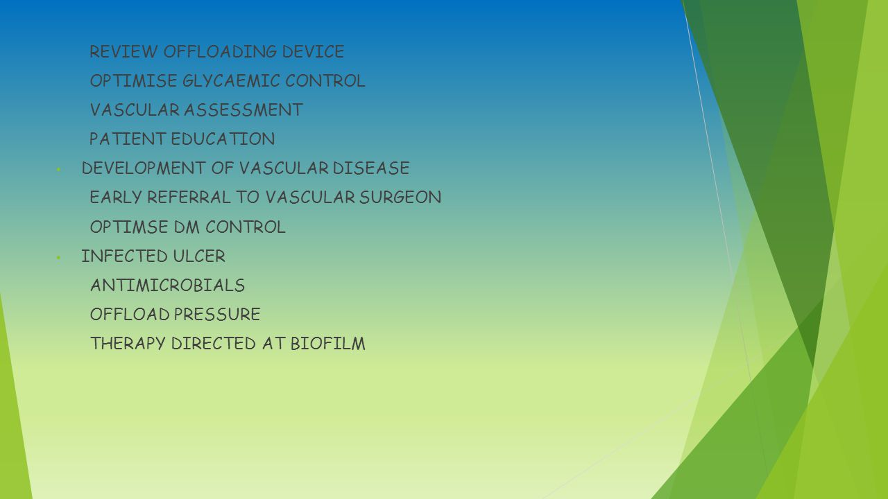 REVIEW OFFLOADING DEVICE OPTIMISE GLYCAEMIC CONTROL VASCULAR ASSESSMENT PATIENT EDUCATION DEVELOPMENT OF VASCULAR DISEASE EARLY REFERRAL TO VASCULAR SURGEON OPTIMSE DM CONTROL INFECTED ULCER ANTIMICROBIALS OFFLOAD PRESSURE THERAPY DIRECTED AT BIOFILM